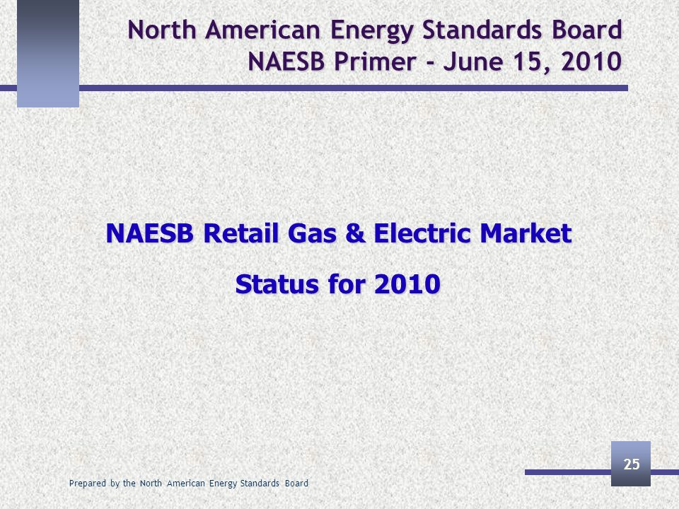 Prepared by the North American Energy Standards Board 25 North American Energy Standards Board NAESB Primer - June 15, 2010 NAESB Retail Gas & Electri