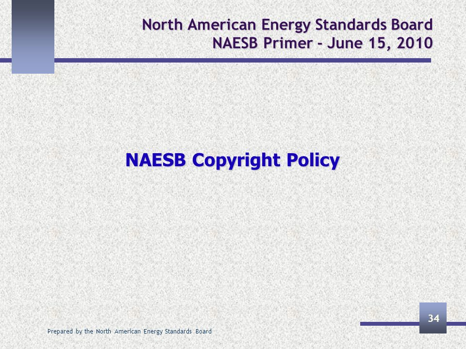 Prepared by the North American Energy Standards Board 34 North American Energy Standards Board NAESB Primer - June 15, 2010 NAESB Copyright Policy