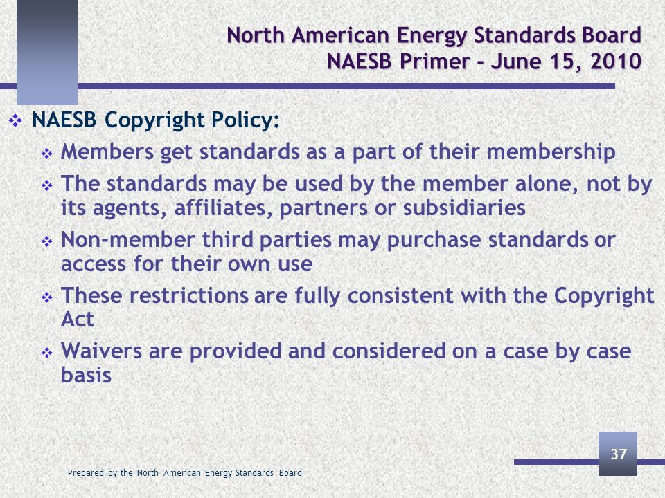 Prepared by the North American Energy Standards Board 37 North American Energy Standards Board NAESB Primer - June 15, 2010 NAESB Copyright Policy: Me