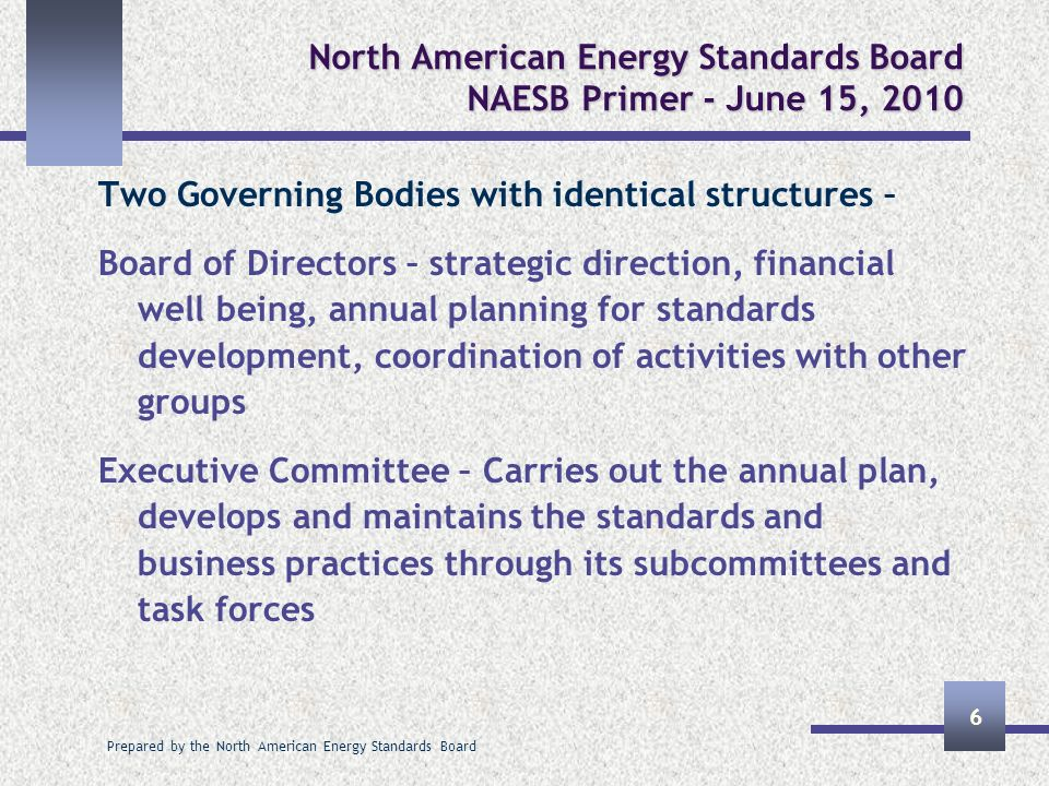 Prepared by the North American Energy Standards Board 6 North American Energy Standards Board NAESB Primer - June 15, 2010 Two Governing Bodies with i