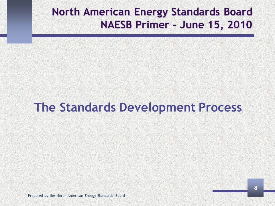 Prepared by the North American Energy Standards Board 8 North American Energy Standards Board NAESB Primer - June 15, 2010 The Standards Development P
