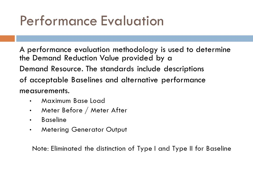 Performance Evaluation A performance evaluation methodology is used to determine the Demand Reduction Value provided by a Demand Resource. The standar