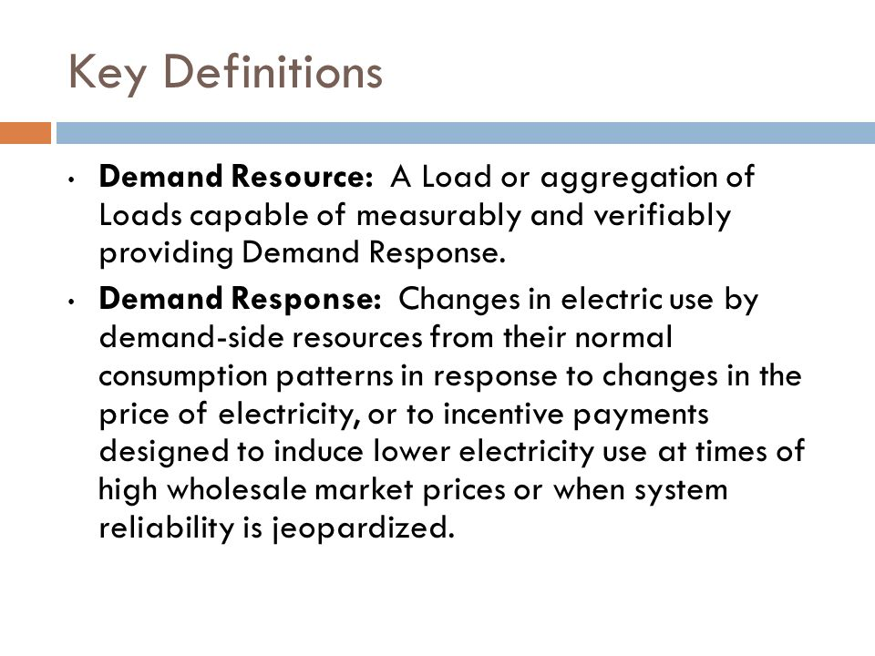 Key Definitions Demand Resource: A Load or aggregation of Loads capable of measurably and verifiably providing Demand Response. Demand Response: Chang