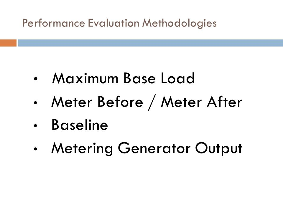 Performance Evaluation Methodologies Maximum Base Load Meter Before / Meter After Baseline Metering Generator Output