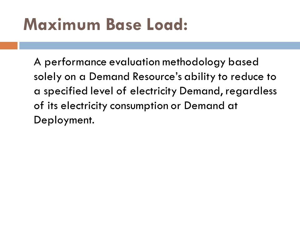 Maximum Base Load: A performance evaluation methodology based solely on a Demand Resources ability to reduce to a specified level of electricity Deman