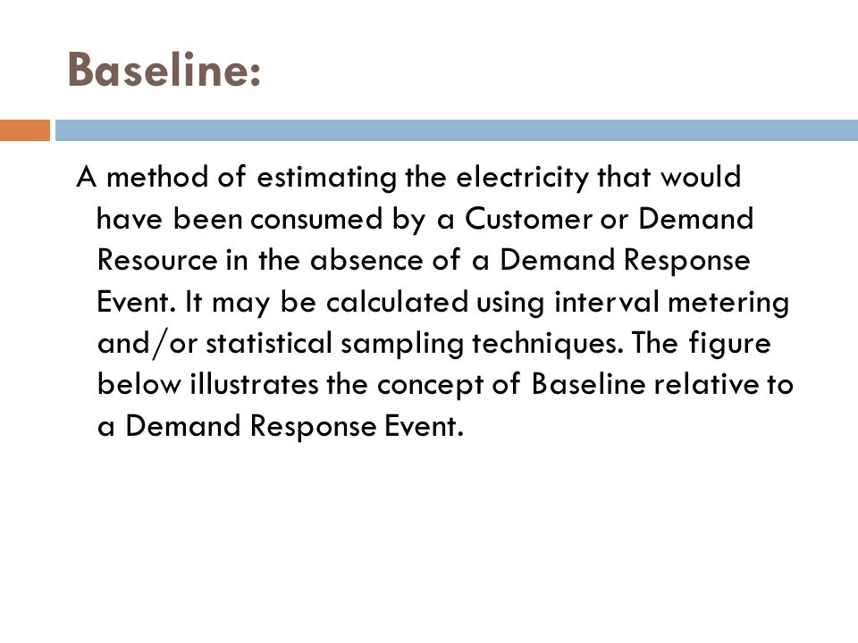Baseline: A method of estimating the electricity that would have been consumed by a Customer or Demand Resource in the absence of a Demand Response Ev
