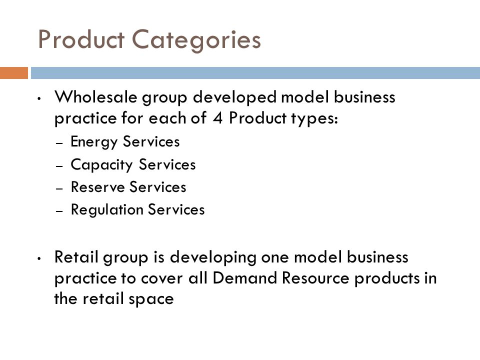 Product Categories Wholesale group developed model business practice for each of 4 Product types: – Energy Services – Capacity Services – Reserve Serv