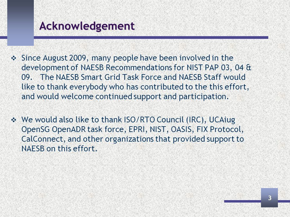Acknowledgement Since August 2009, many people have been involved in the development of NAESB Recommendations for NIST PAP 03, 04 & 09.