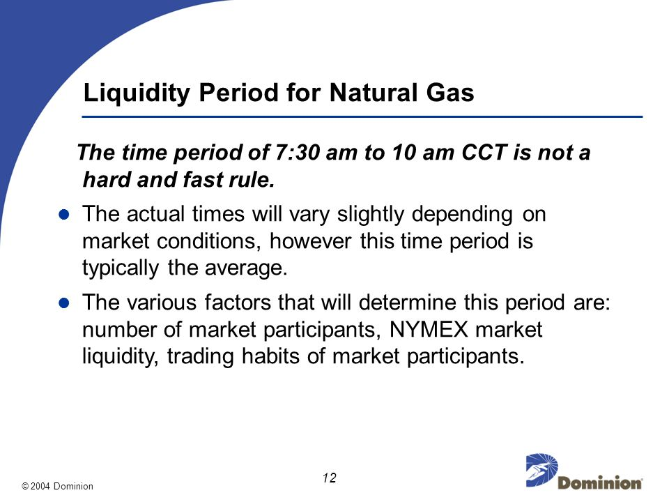© 2004 Dominion 12 Liquidity Period for Natural Gas The time period of 7:30 am to 10 am CCT is not a hard and fast rule.