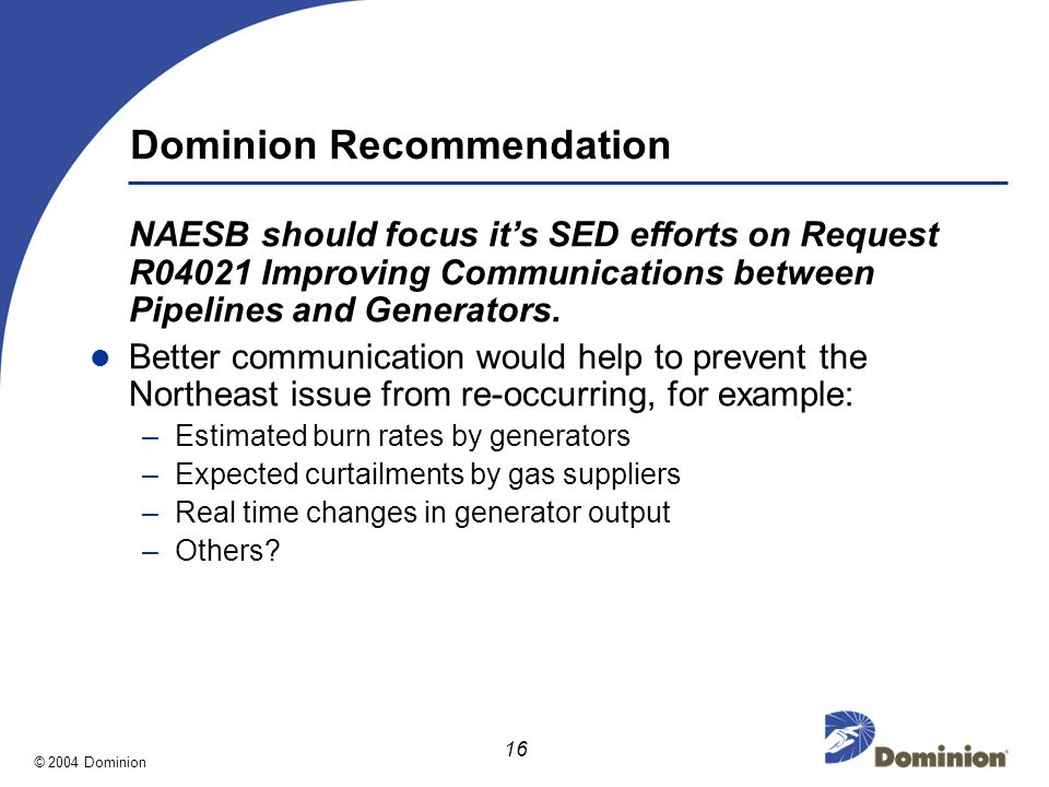 © 2004 Dominion 16 Dominion Recommendation NAESB should focus its SED efforts on Request R04021 Improving Communications between Pipelines and Generators.