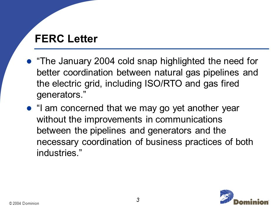 © 2004 Dominion 3 FERC Letter The January 2004 cold snap highlighted the need for better coordination between natural gas pipelines and the electric grid, including ISO/RTO and gas fired generators.
