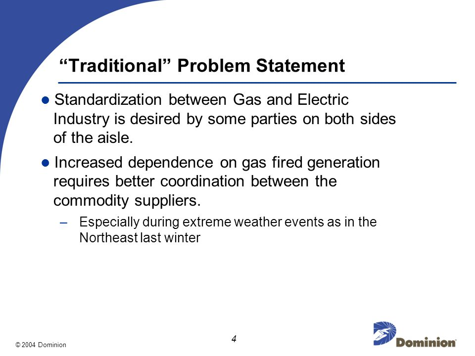 © 2004 Dominion 4 Traditional Problem Statement Standardization between Gas and Electric Industry is desired by some parties on both sides of the aisle.