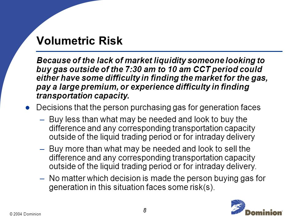 © 2004 Dominion 8 Volumetric Risk Because of the lack of market liquidity someone looking to buy gas outside of the 7:30 am to 10 am CCT period could either have some difficulty in finding the market for the gas, pay a large premium, or experience difficulty in finding transportation capacity.