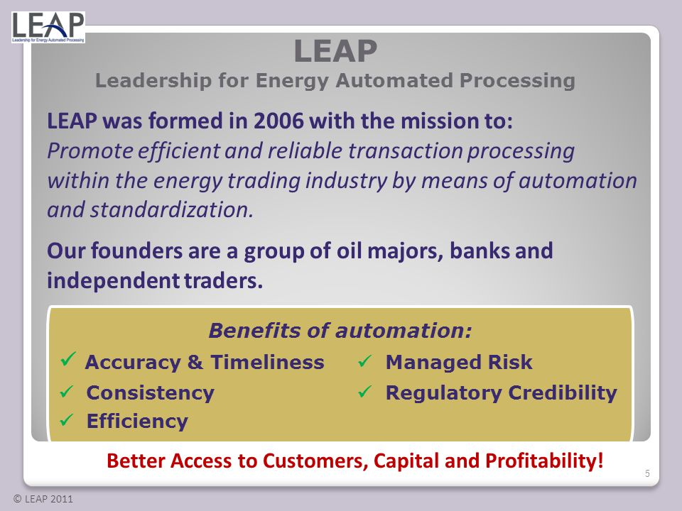 © LEAP 2011 LEAP Leadership for Energy Automated Processing Benefits of automation: Accuracy & Timeliness Managed Risk Consistency Regulatory Credibil