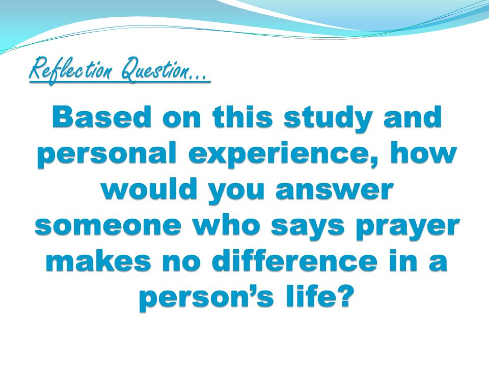Reflection Question… Based on this study and personal experience, how would you answer someone who says prayer makes no difference in a persons life