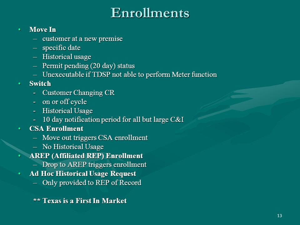 13 Enrollments Move InMove In –customer at a new premise –specific date –Historical usage –Permit pending (20 day) status –Unexecutable if TDSP not able to perform Meter function SwitchSwitch -Customer Changing CR -on or off cycle -Historical Usage -10 day notification period for all but large C&I CSA EnrollmentCSA Enrollment –Move out triggers CSA enrollment –No Historical Usage AREP (Affiliated REP) EnrollmentAREP (Affiliated REP) Enrollment –Drop to AREP triggers enrollment Ad Hoc Historical Usage RequestAd Hoc Historical Usage Request –Only provided to REP of Record ** Texas is a First In Market