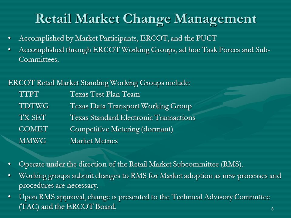 8 Retail Market Change Management Accomplished by Market Participants, ERCOT, and the PUCTAccomplished by Market Participants, ERCOT, and the PUCT Accomplished through ERCOT Working Groups, ad hoc Task Forces and Sub- Committees.Accomplished through ERCOT Working Groups, ad hoc Task Forces and Sub- Committees.