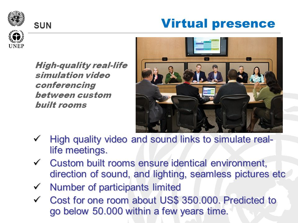 SUN Virtual presence High quality video and sound links to simulate real- life meetings. High quality video and sound links to simulate real- life mee