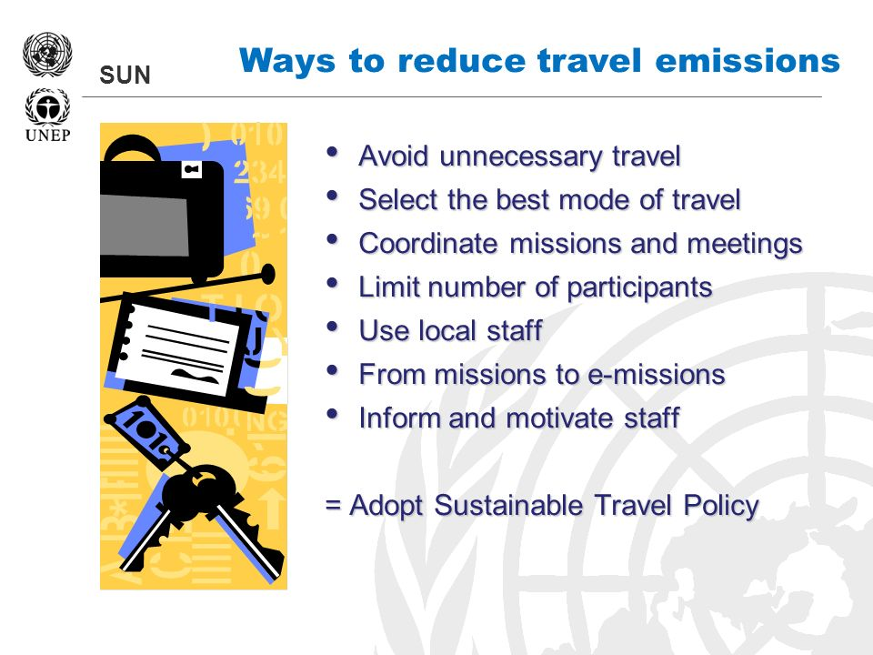 SUN Ways to reduce travel emissions Avoid unnecessary travel Avoid unnecessary travel Select the best mode of travel Select the best mode of travel Co