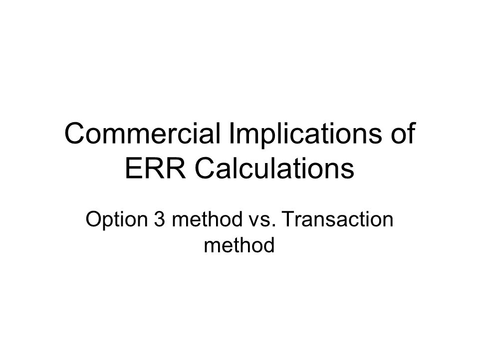 Commercial Implications of ERR Calculations Option 3 method vs. Transaction method