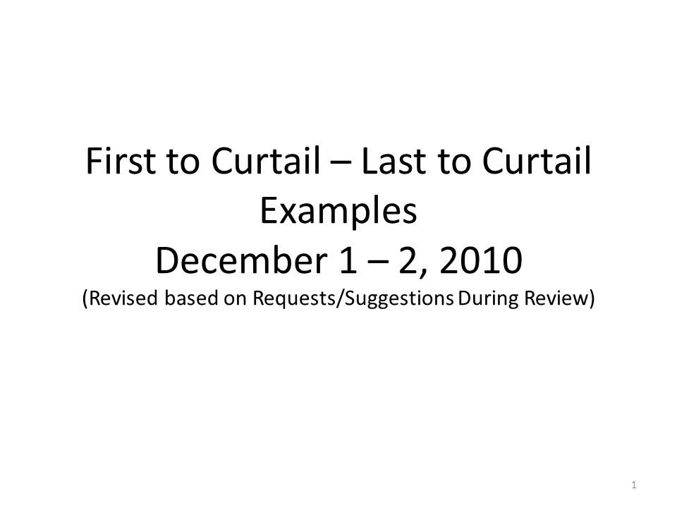 First to Curtail – Last to Curtail Examples December 1 – 2, 2010 (Revised based on Requests/Suggestions During Review) 1
