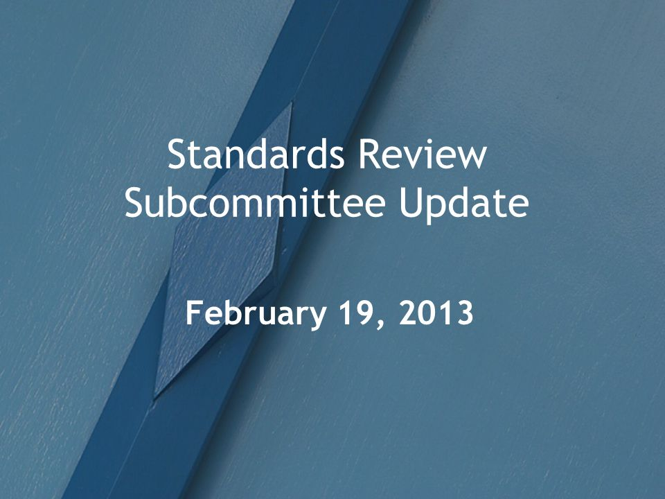 Standards Review Subcommittee Update February 19, 2013