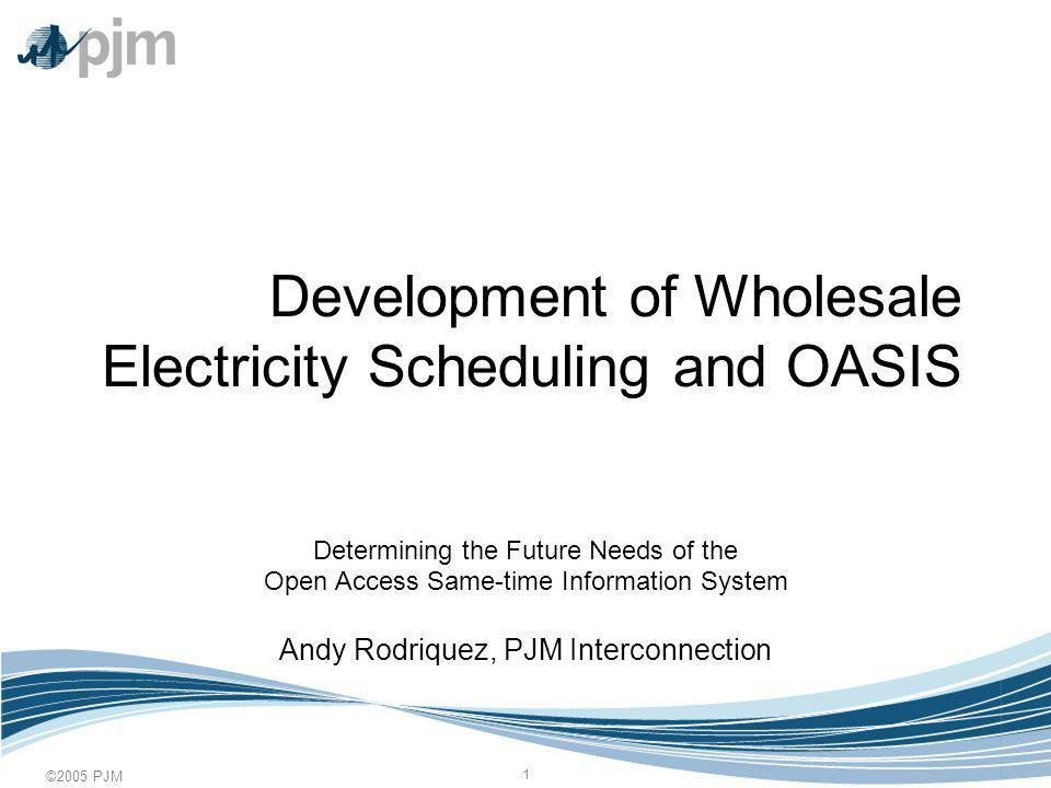 ©2005 PJM 1 Development of Wholesale Electricity Scheduling and OASIS Determining the Future Needs of the Open Access Same-time Information System Andy Rodriquez, PJM Interconnection