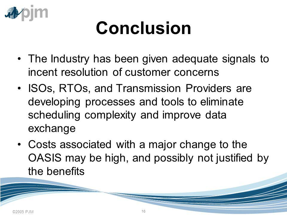 ©2005 PJM 16 Conclusion The Industry has been given adequate signals to incent resolution of customer concerns ISOs, RTOs, and Transmission Providers are developing processes and tools to eliminate scheduling complexity and improve data exchange Costs associated with a major change to the OASIS may be high, and possibly not justified by the benefits