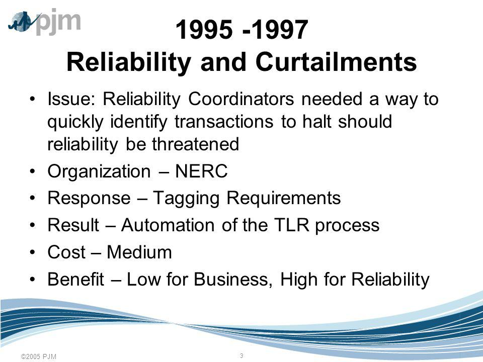 ©2005 PJM Reliability and Curtailments Issue: Reliability Coordinators needed a way to quickly identify transactions to halt should reliability be threatened Organization – NERC Response – Tagging Requirements Result – Automation of the TLR process Cost – Medium Benefit – Low for Business, High for Reliability
