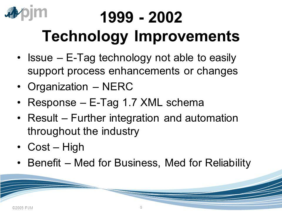 ©2005 PJM Technology Improvements Issue – E-Tag technology not able to easily support process enhancements or changes Organization – NERC Response – E-Tag 1.7 XML schema Result – Further integration and automation throughout the industry Cost – High Benefit – Med for Business, Med for Reliability