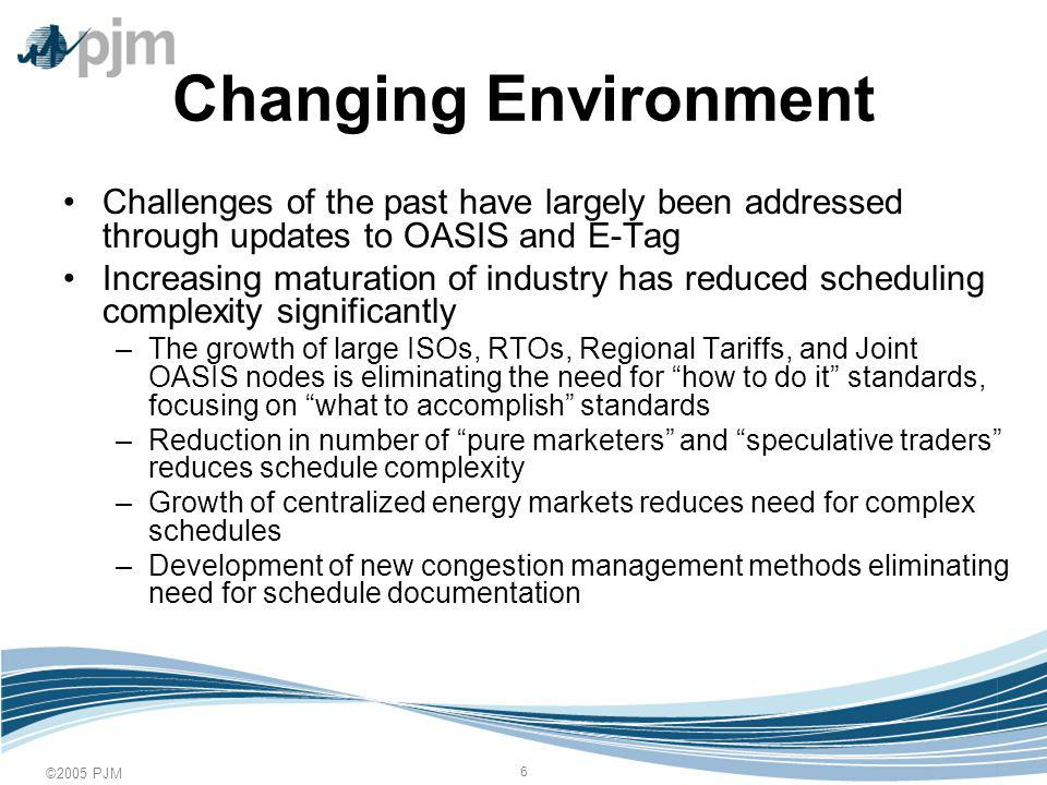 ©2005 PJM 6 Changing Environment Challenges of the past have largely been addressed through updates to OASIS and E-Tag Increasing maturation of industry has reduced scheduling complexity significantly –The growth of large ISOs, RTOs, Regional Tariffs, and Joint OASIS nodes is eliminating the need for how to do it standards, focusing on what to accomplish standards –Reduction in number of pure marketers and speculative traders reduces schedule complexity –Growth of centralized energy markets reduces need for complex schedules –Development of new congestion management methods eliminating need for schedule documentation