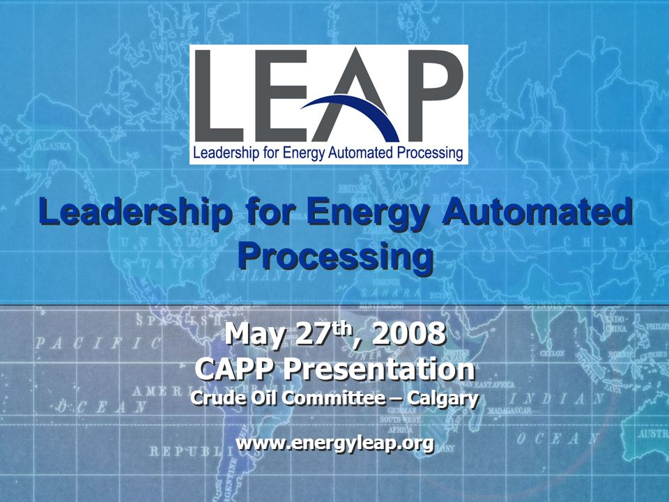 Leadership for Energy Automated Processing May 27 th, 2008 CAPP Presentation Crude Oil Committee – Calgary www.energyleap.org May 27 th, 2008 CAPP Pre