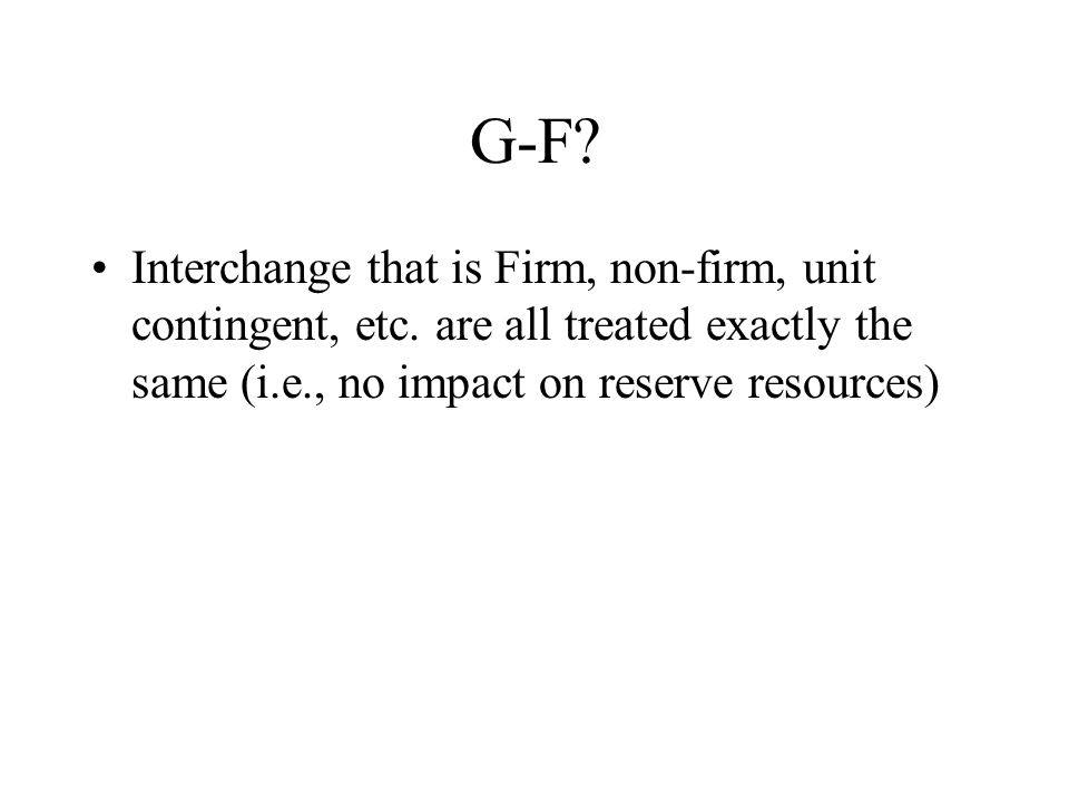G-F? Interchange that is Firm, non-firm, unit contingent, etc. are all treated exactly the same (i.e., no impact on reserve resources)