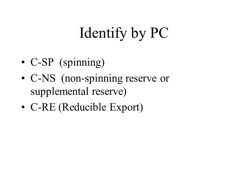 Identify by PC C-SP (spinning) C-NS (non-spinning reserve or supplemental reserve) C-RE (Reducible Export)