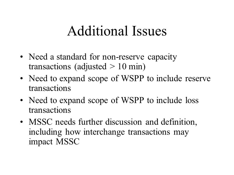 Additional Issues Need a standard for non-reserve capacity transactions (adjusted > 10 min) Need to expand scope of WSPP to include reserve transactio