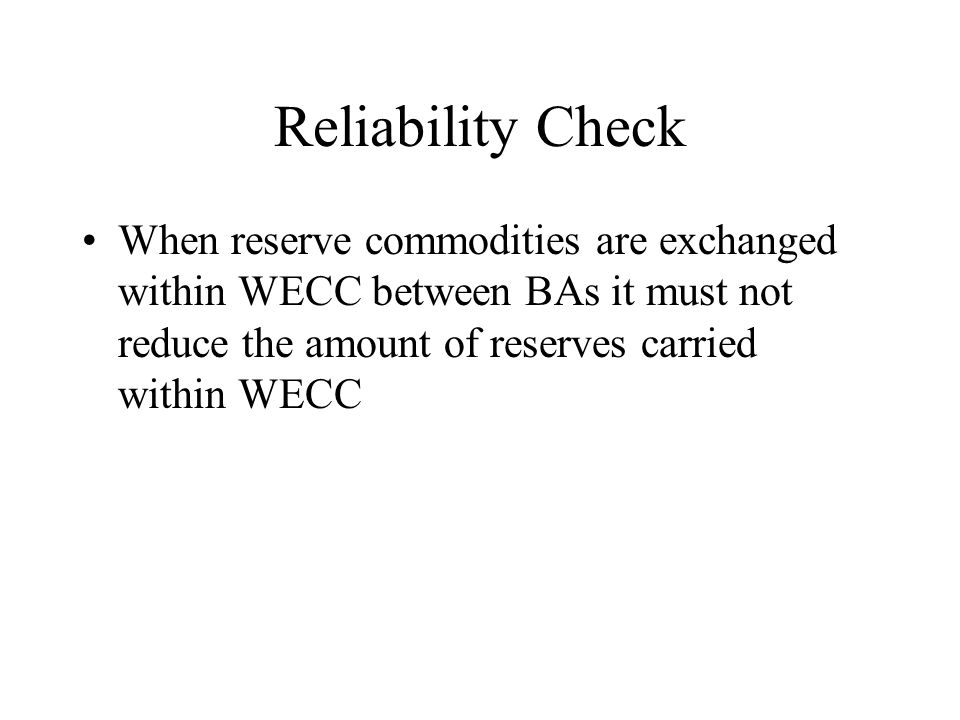 Reliability Check When reserve commodities are exchanged within WECC between BAs it must not reduce the amount of reserves carried within WECC
