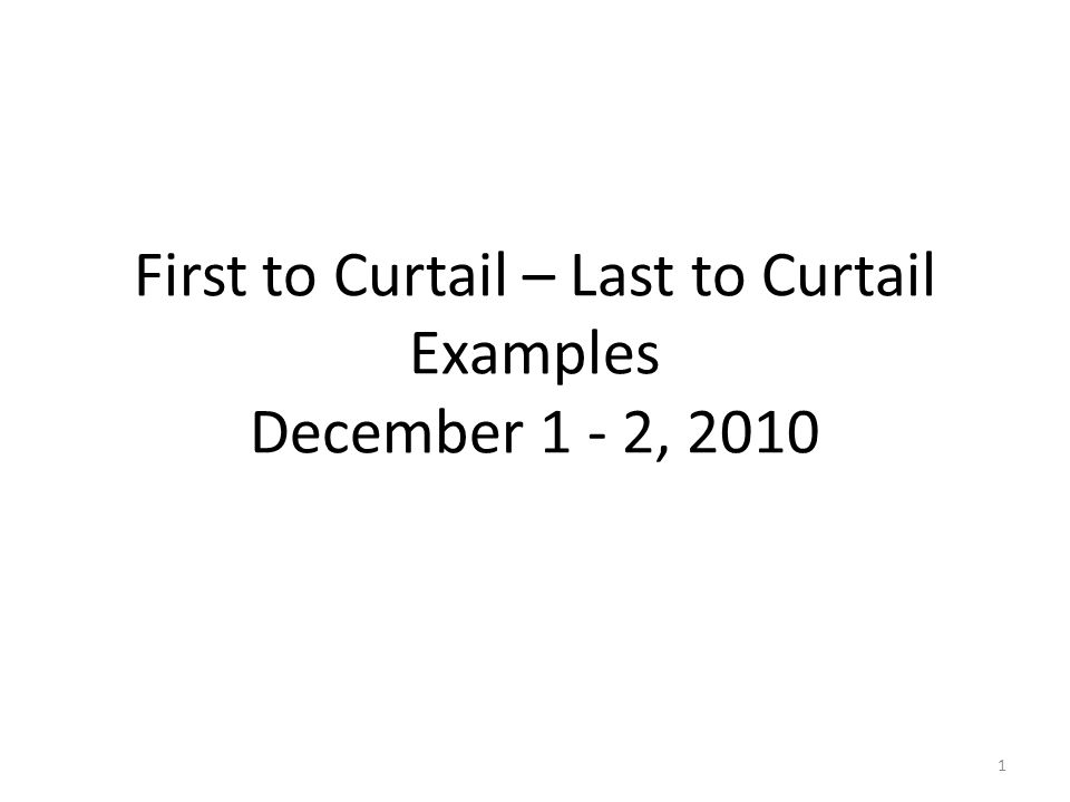 First to Curtail – Last to Curtail Examples December 1 - 2, 2010 1