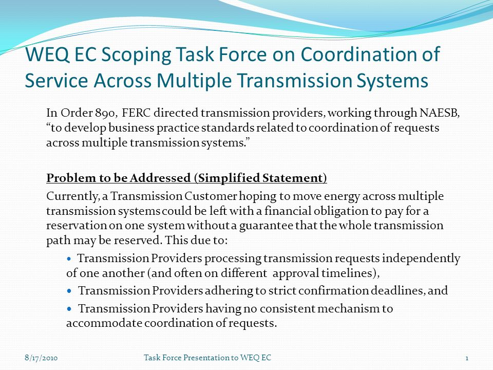 WEQ EC Scoping Task Force on Coordination of Service Across Multiple Transmission Systems In Order 890, FERC directed transmission providers, working through NAESB, to develop business practice standards related to coordination of requests across multiple transmission systems.