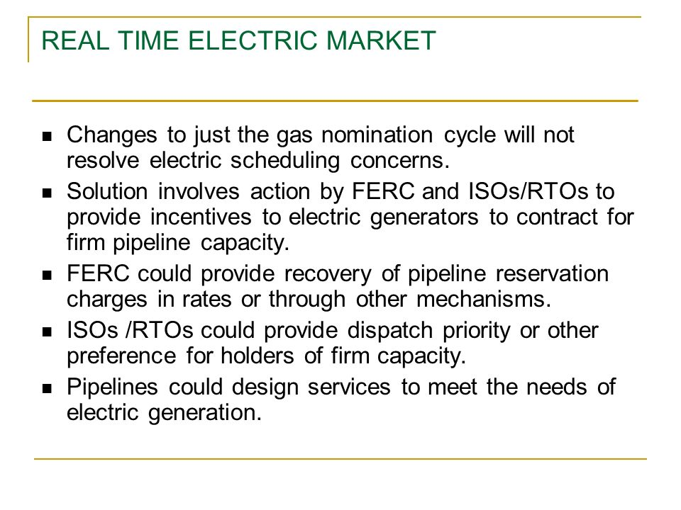 REAL TIME ELECTRIC MARKET Changes to just the gas nomination cycle will not resolve electric scheduling concerns. Solution involves action by FERC and