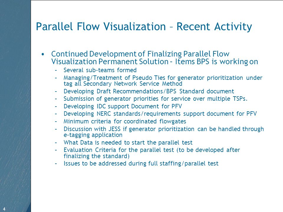 4 Free Template from   4 Parallel Flow Visualization – Recent Activity Continued Development of Finalizing Parallel Flow Visualization Permanent Solution – Items BPS is working on –Several sub-teams formed –Managing/Treatment of Pseudo Ties for generator prioritization under tag all Secondary Network Service Method –Developing Draft Recommendations/BPS Standard document –Submission of generator priorities for service over multiple TSPs.