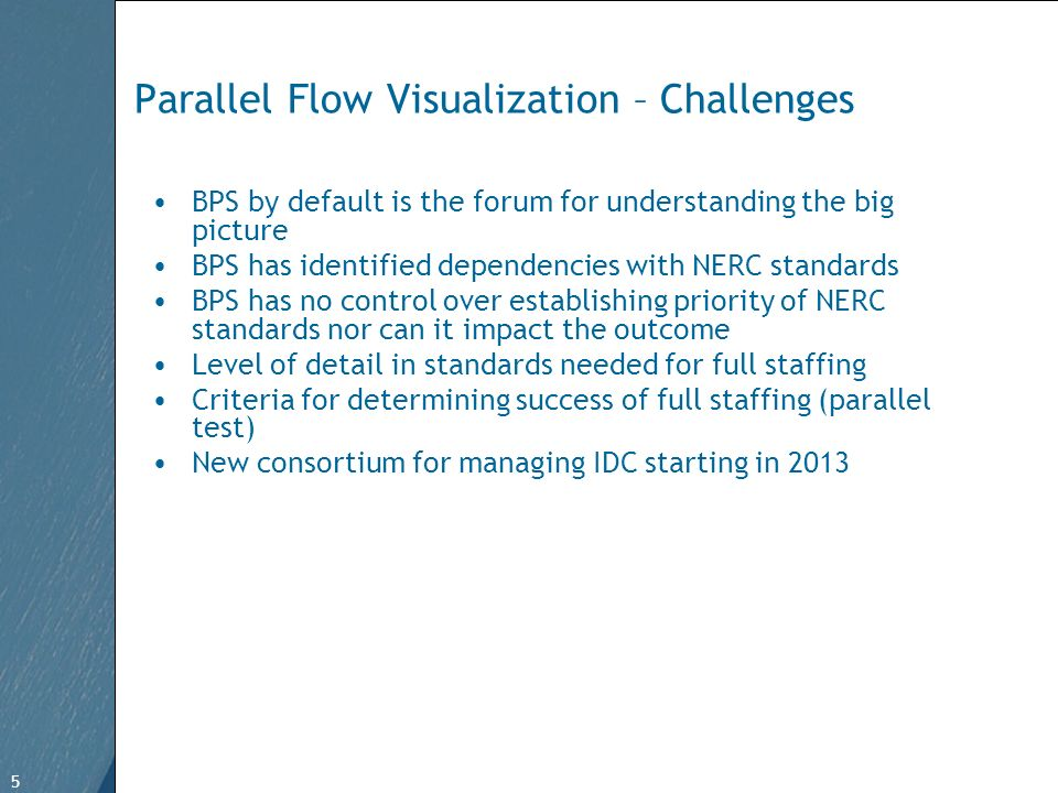 5 Free Template from www.brainybetty.com 5 Parallel Flow Visualization – Challenges BPS by default is the forum for understanding the big picture BPS has identified dependencies with NERC standards BPS has no control over establishing priority of NERC standards nor can it impact the outcome Level of detail in standards needed for full staffing Criteria for determining success of full staffing (parallel test) New consortium for managing IDC starting in 2013