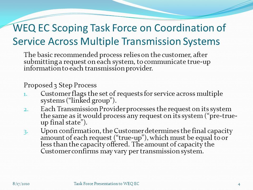 WEQ EC Scoping Task Force on Coordination of Service Across Multiple Transmission Systems The basic recommended process relies on the customer, after submitting a request on each system, to communicate true-up information to each transmission provider.