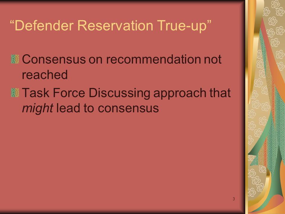 3 Defender Reservation True-up Consensus on recommendation not reached Task Force Discussing approach that might lead to consensus