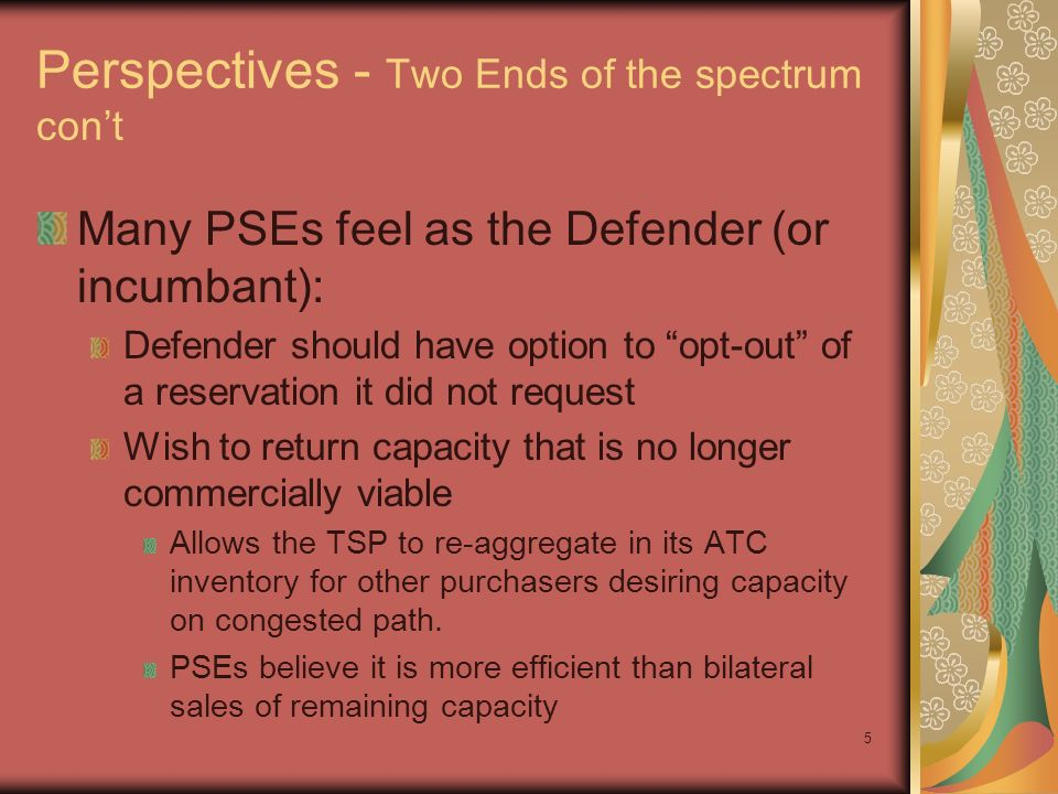 5 Perspectives - Two Ends of the spectrum cont Many PSEs feel as the Defender (or incumbant): Defender should have option to opt-out of a reservation it did not request Wish to return capacity that is no longer commercially viable Allows the TSP to re-aggregate in its ATC inventory for other purchasers desiring capacity on congested path.