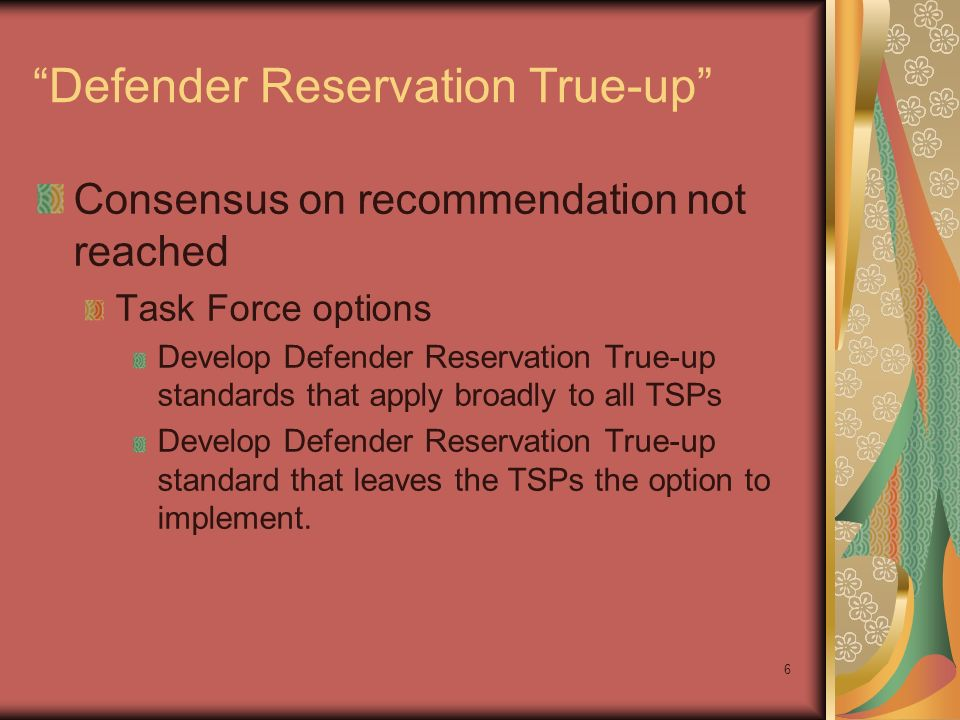 6 Defender Reservation True-up Consensus on recommendation not reached Task Force options Develop Defender Reservation True-up standards that apply broadly to all TSPs Develop Defender Reservation True-up standard that leaves the TSPs the option to implement.