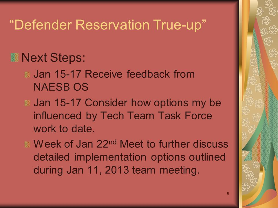 8 Defender Reservation True-up Next Steps: Jan 15-17 Receive feedback from NAESB OS Jan 15-17 Consider how options my be influenced by Tech Team Task Force work to date.