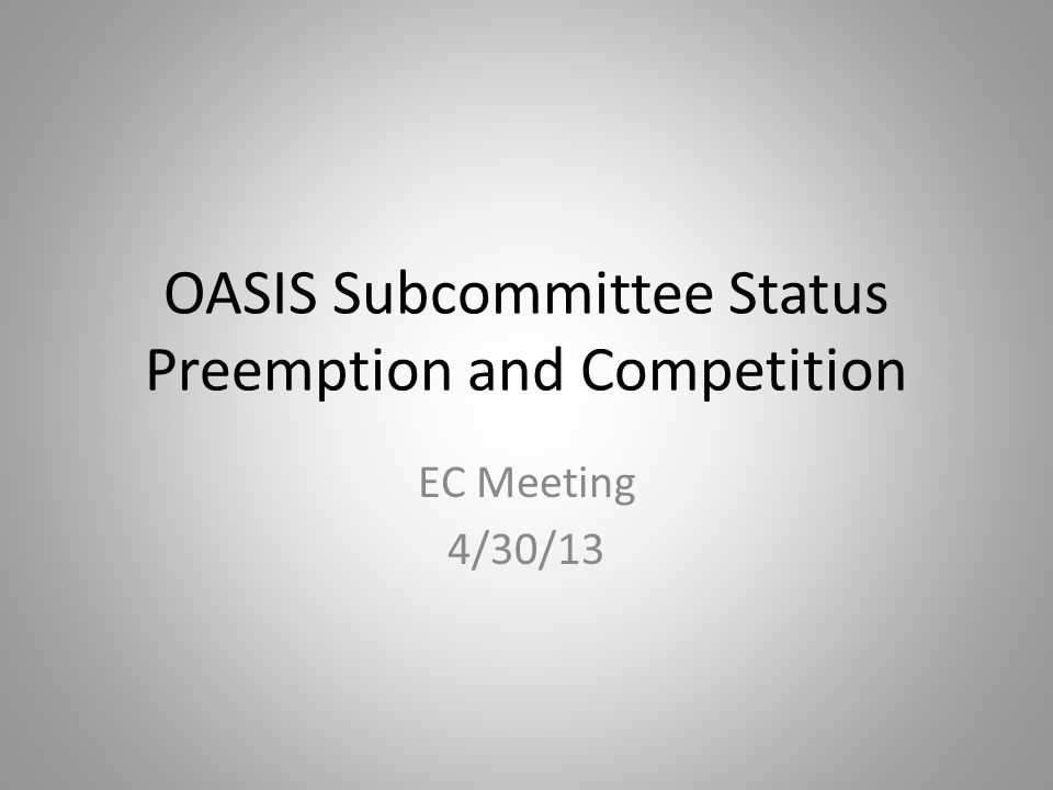 OASIS Subcommittee Status Preemption and Competition EC Meeting 4/30/13