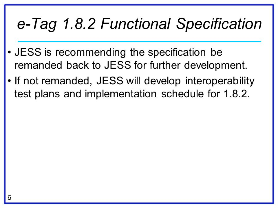 6 JESS is recommending the specification be remanded back to JESS for further development. If not remanded, JESS will develop interoperability test pl