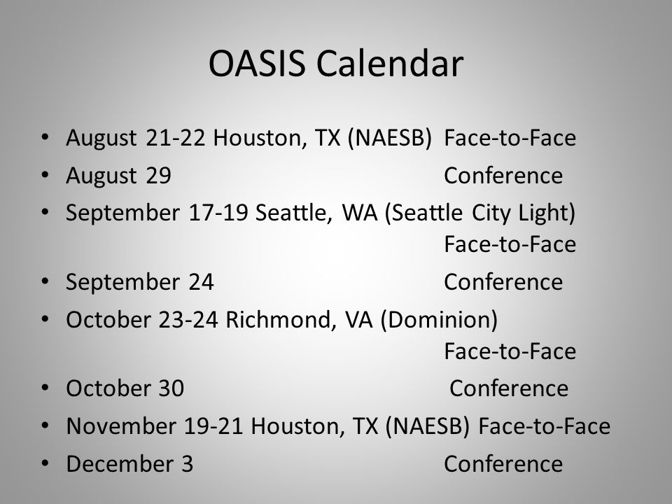 OASIS Calendar August Houston, TX (NAESB)Face-to-Face August 29Conference September Seattle, WA (Seattle City Light) Face-to-Face September 24Conference October Richmond, VA (Dominion) Face-to-Face October 30 Conference November Houston, TX (NAESB) Face-to-Face December 3Conference