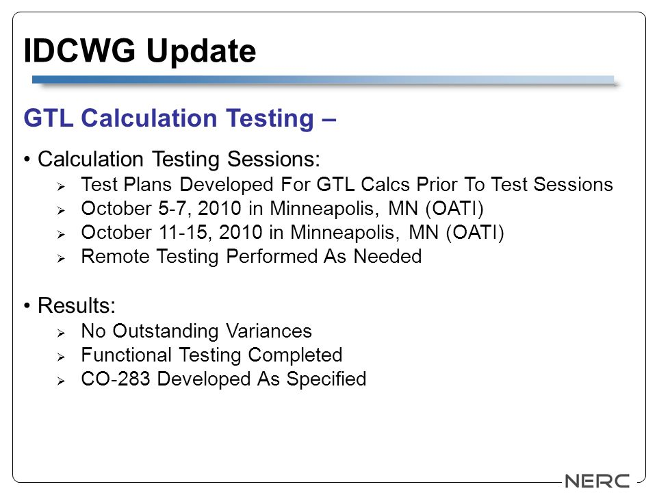 IDCWG Update GTL Calculation Testing – Calculation Testing Sessions: Test Plans Developed For GTL Calcs Prior To Test Sessions October 5-7, 2010 in Minneapolis, MN (OATI) October 11-15, 2010 in Minneapolis, MN (OATI) Remote Testing Performed As Needed Results: No Outstanding Variances Functional Testing Completed CO-283 Developed As Specified